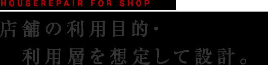 HOUSEREPAIR FOR SHOP 店舗の利用目的・利用層を想定して設計
